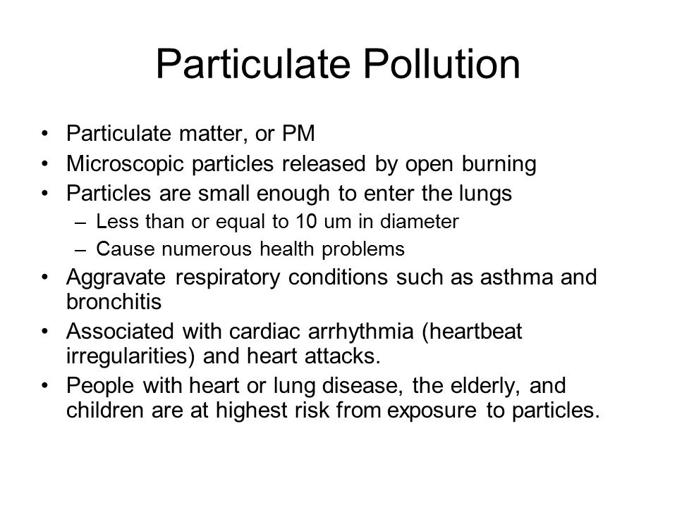 Particulate Pollution Particulate matter, or PM Microscopic particles released by open burning Particles are small enough to enter the lungs –Less than or equal to 10 um in diameter –Cause numerous health problems Aggravate respiratory conditions such as asthma and bronchitis Associated with cardiac arrhythmia (heartbeat irregularities) and heart attacks.