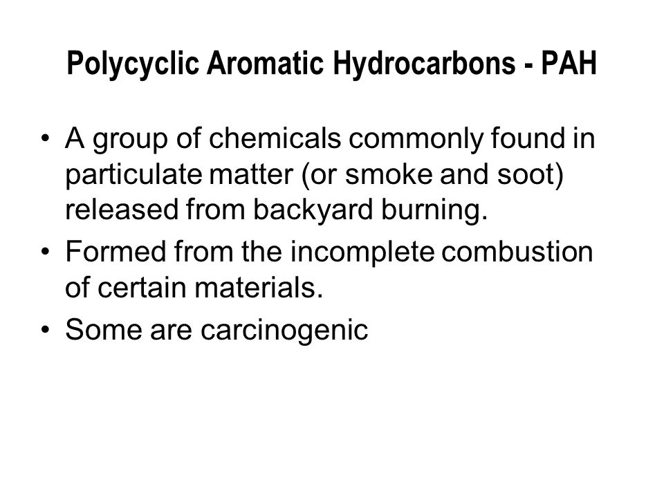 Polycyclic Aromatic Hydrocarbons - PAH A group of chemicals commonly found in particulate matter (or smoke and soot) released from backyard burning.