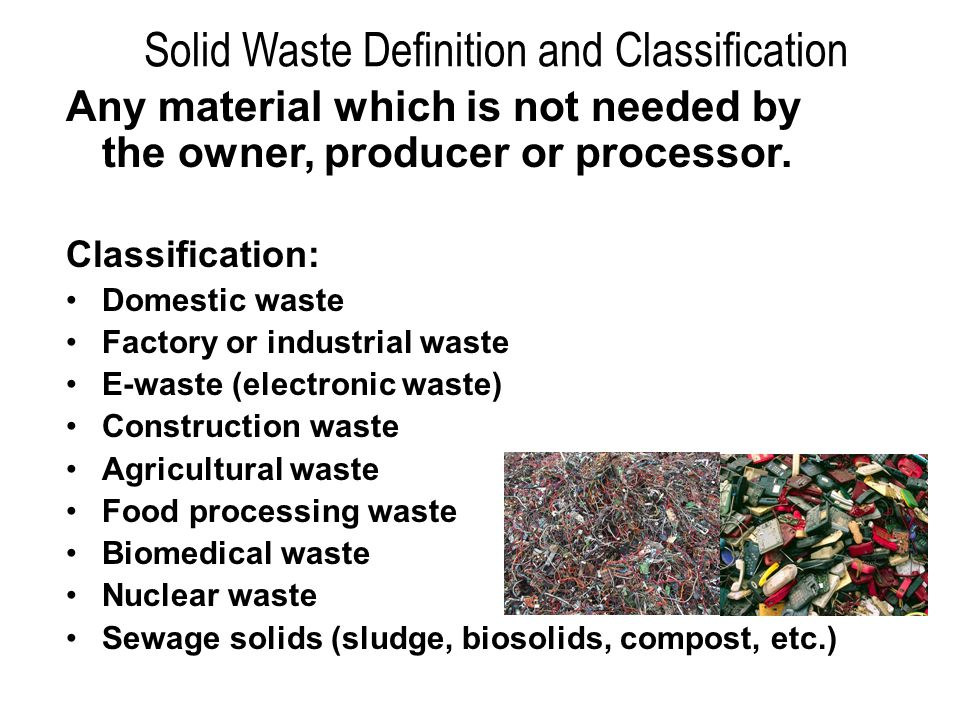 Solid Waste Definition and Classification Any material which is not needed by the owner, producer or processor.