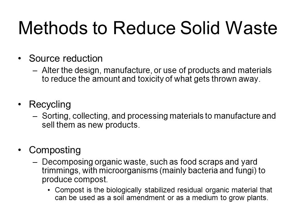 Methods to Reduce Solid Waste Source reduction –Alter the design, manufacture, or use of products and materials to reduce the amount and toxicity of what gets thrown away.