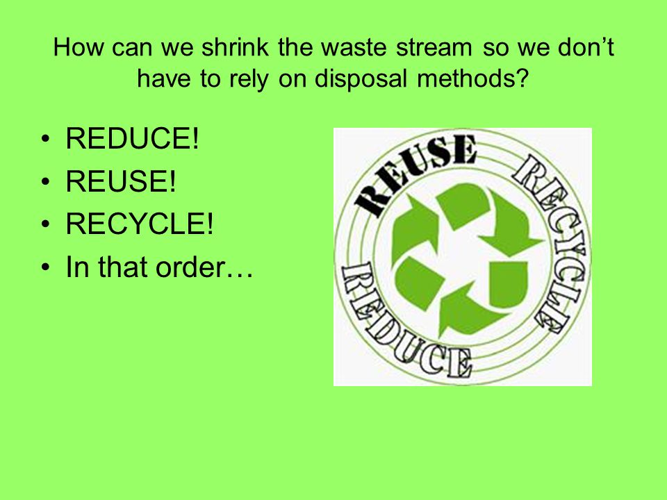 How can we shrink the waste stream so we don't have to rely on disposal methods? REDUCE! REUSE! RECYCLE! In that order…