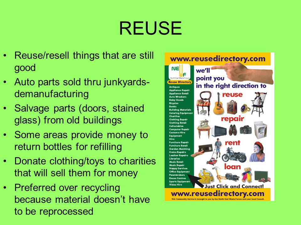 REUSE Reuse/resell things that are still good Auto parts sold thru junkyards- demanufacturing Salvage parts (doors, stained glass) from old buildings