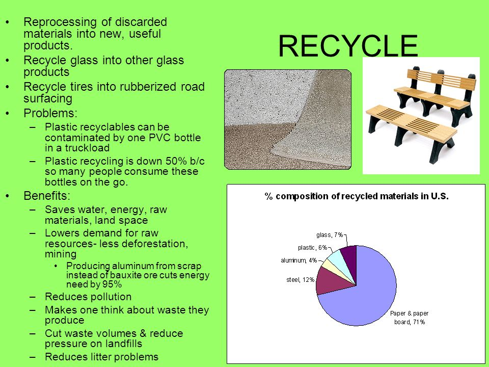 RECYCLE Reprocessing of discarded materials into new, useful products. Recycle glass into other glass products Recycle tires into rubberized road surf