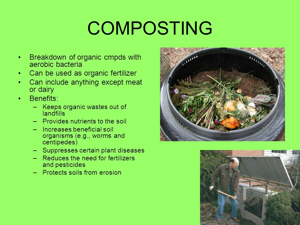 COMPOSTING Breakdown of organic cmpds with aerobic bacteria Can be used as organic fertilizer Can include anything except meat or dairy Benefits: –Kee