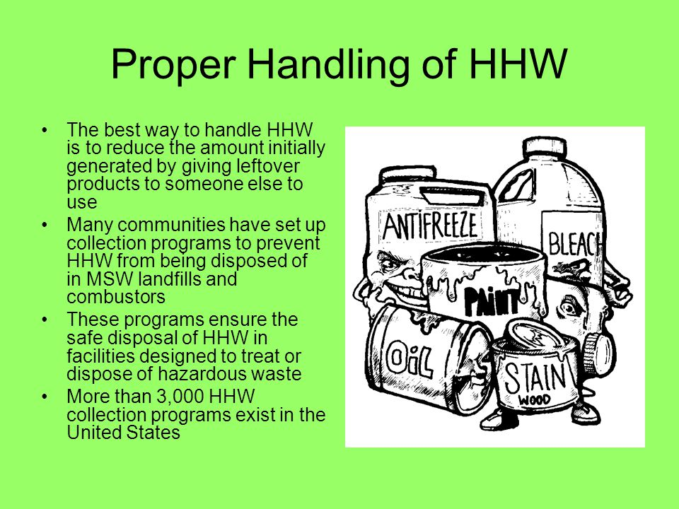 Proper Handling of HHW The best way to handle HHW is to reduce the amount initially generated by giving leftover products to someone else to use Many