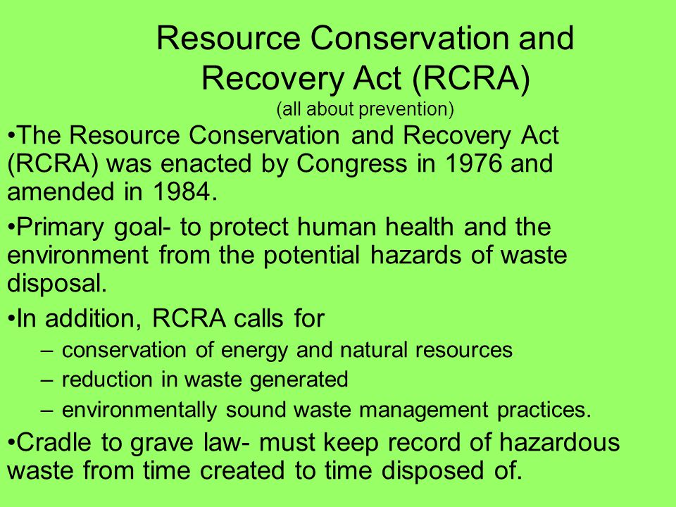 Resource Conservation and Recovery Act (RCRA) (all about prevention) The Resource Conservation and Recovery Act (RCRA) was enacted by Congress in 1976