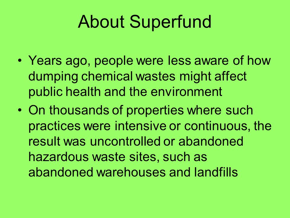 About Superfund Years ago, people were less aware of how dumping chemical wastes might affect public health and the environment On thousands of proper