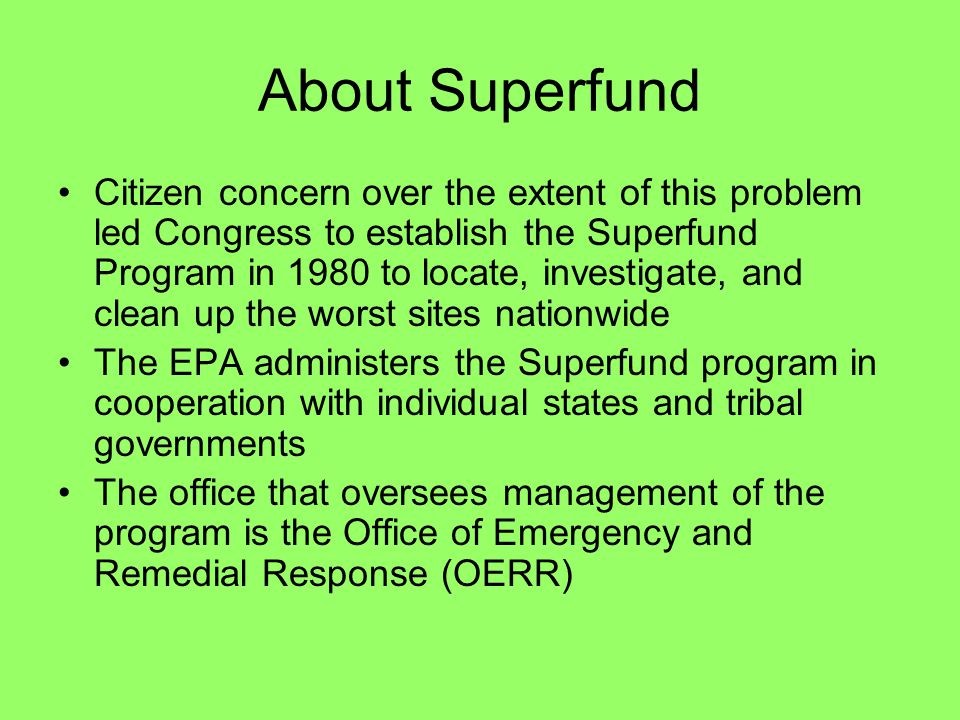 About Superfund Citizen concern over the extent of this problem led Congress to establish the Superfund Program in 1980 to locate, investigate, and cl