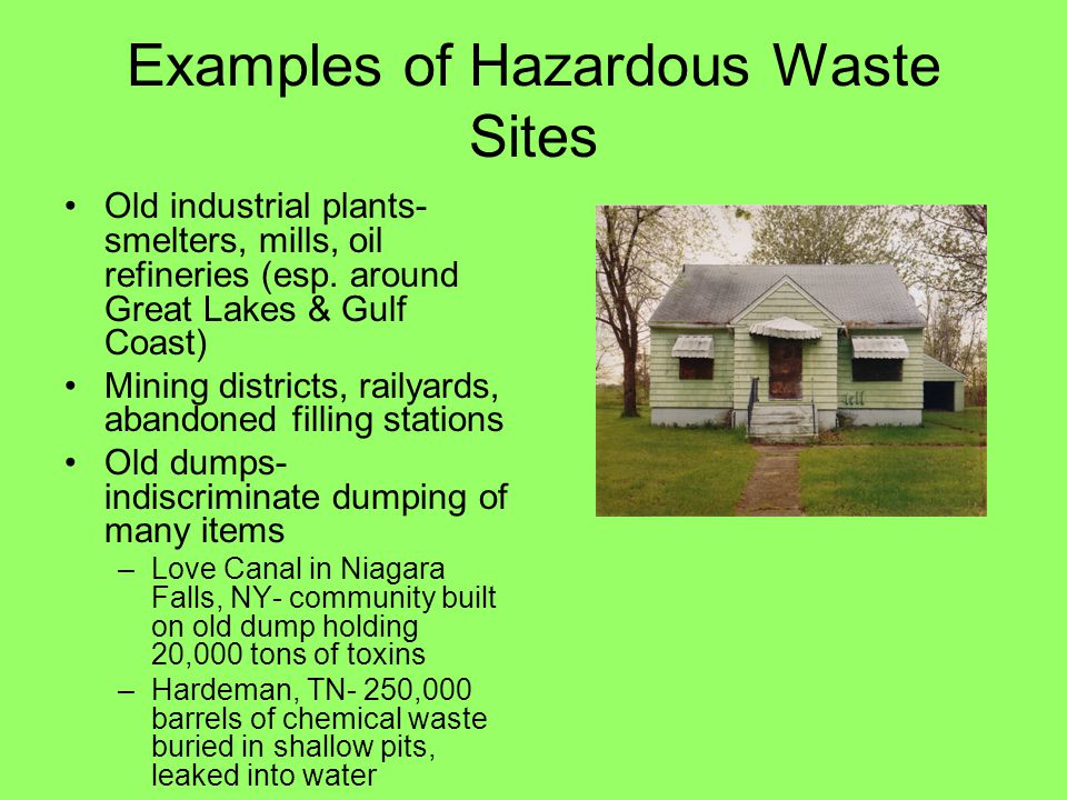 Examples of Hazardous Waste Sites Old industrial plants- smelters, mills, oil refineries (esp. around Great Lakes & Gulf Coast) Mining districts, rail