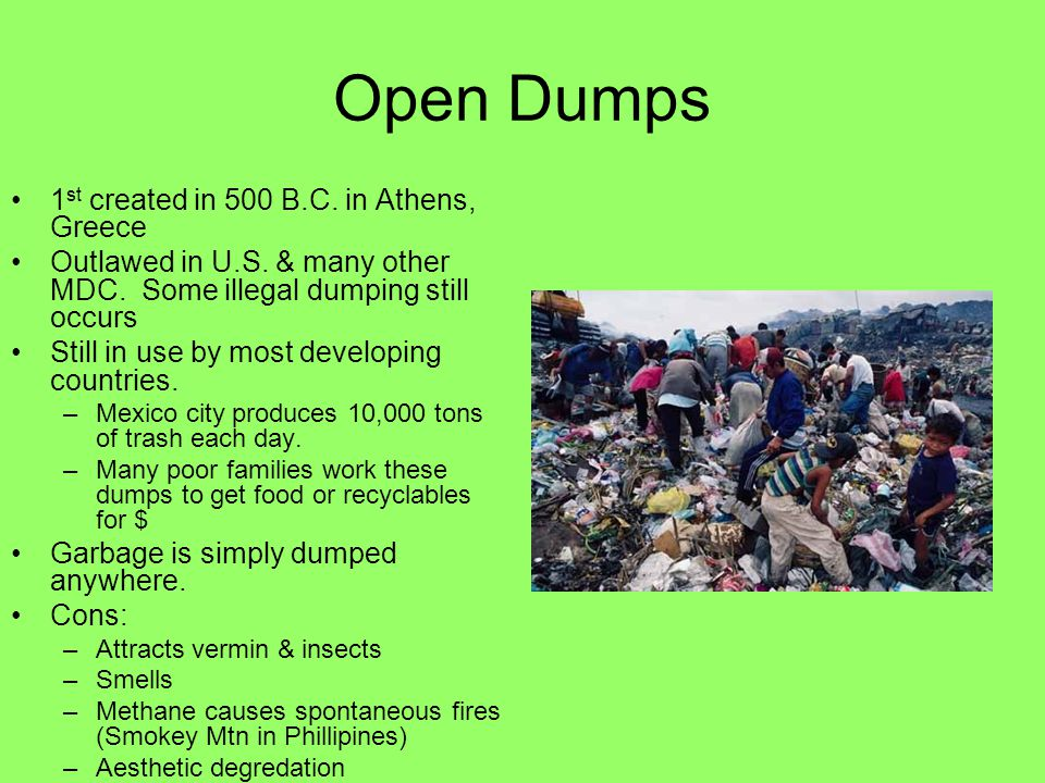 Open Dumps 1 st created in 500 B.C. in Athens, Greece Outlawed in U.S. & many other MDC. Some illegal dumping still occurs Still in use by most develo