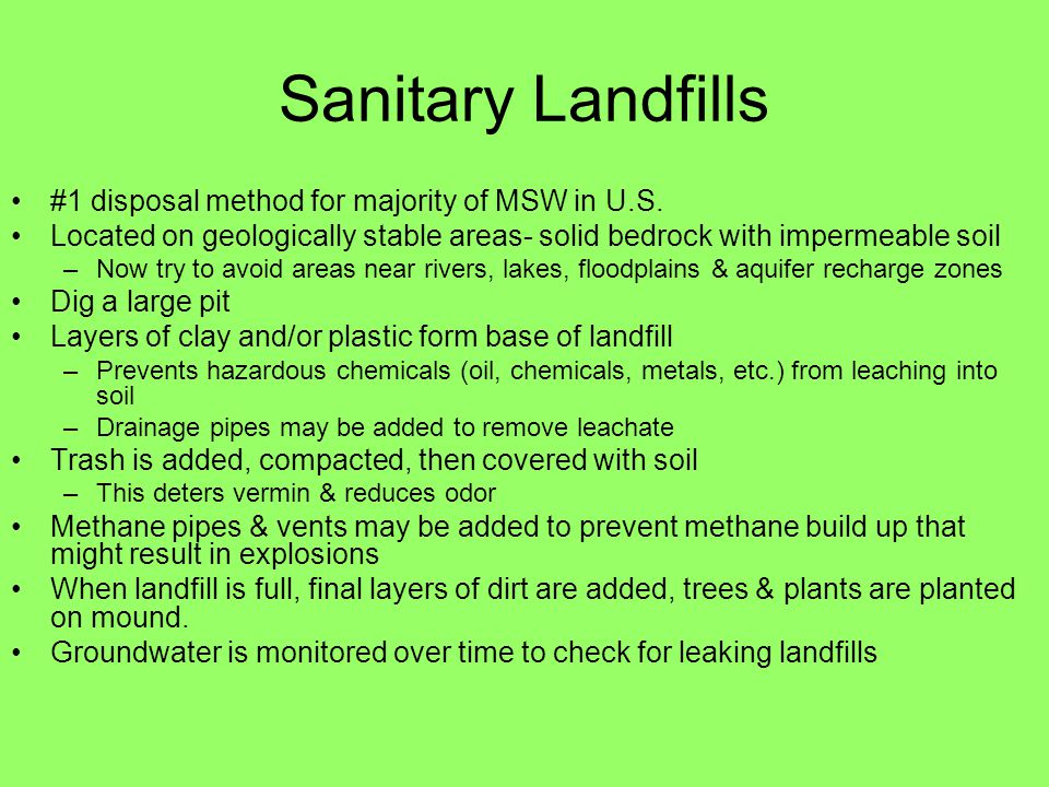 Sanitary Landfills #1 disposal method for majority of MSW in U.S. Located on geologically stable areas- solid bedrock with impermeable soil –Now try t