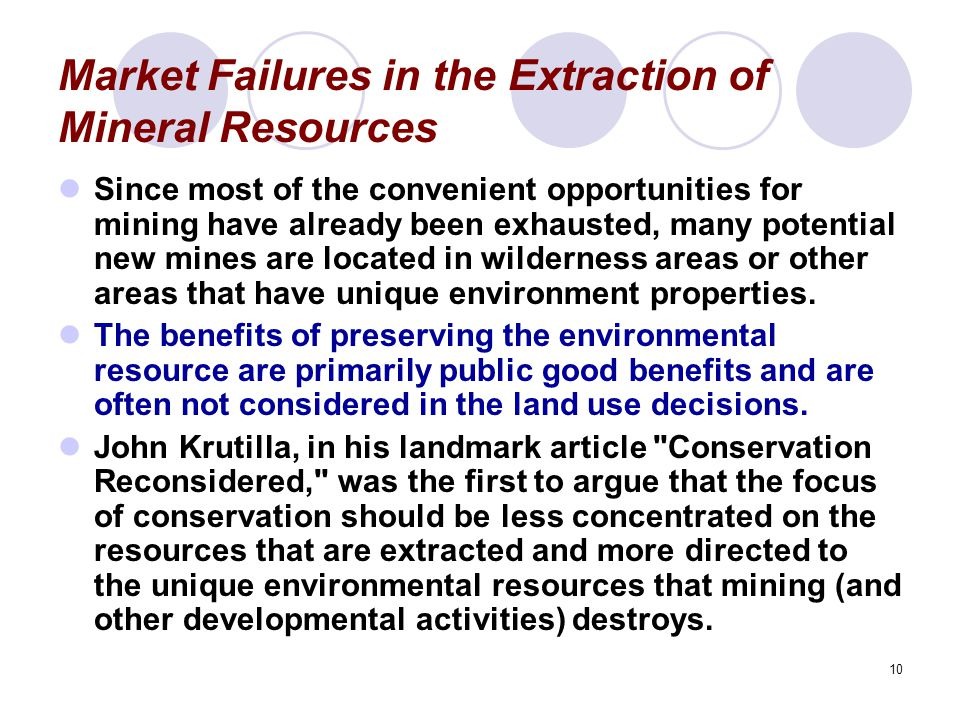 10 Market Failures in the Extraction of Mineral Resources Since most of the convenient opportunities for mining have already been exhausted, many potential new mines are located in wilderness areas or other areas that have unique environment properties.