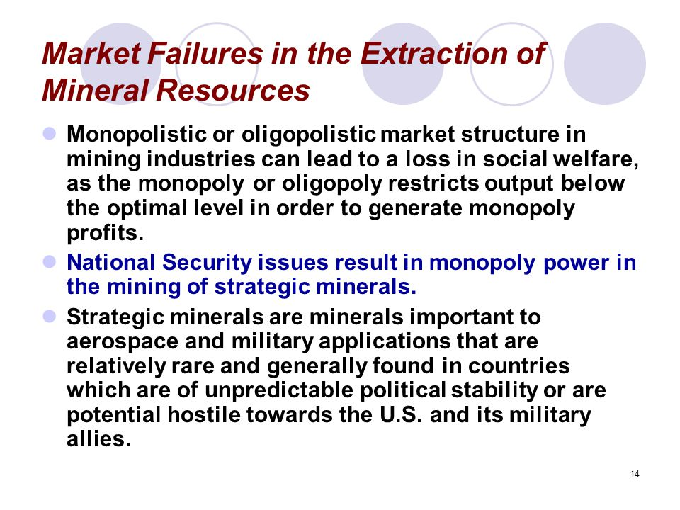 14 Market Failures in the Extraction of Mineral Resources Monopolistic or oligopolistic market structure in mining industries can lead to a loss in social welfare, as the monopoly or oligopoly restricts output below the optimal level in order to generate monopoly profits.