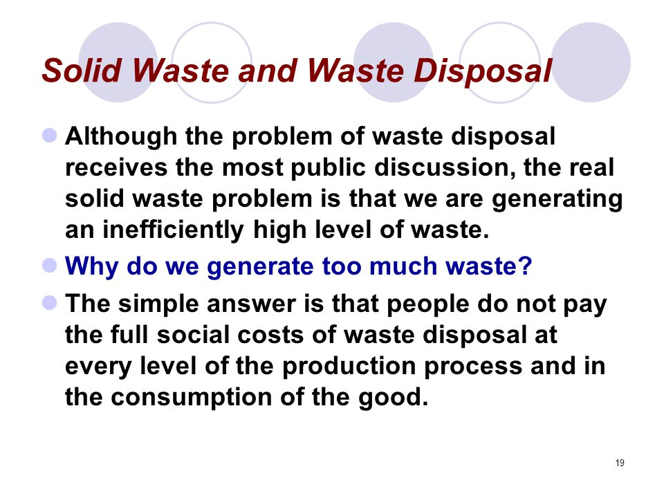 19 Solid Waste and Waste Disposal Although the problem of waste disposal receives the most public discussion, the real solid waste problem is that we are generating an inefficiently high level of waste.