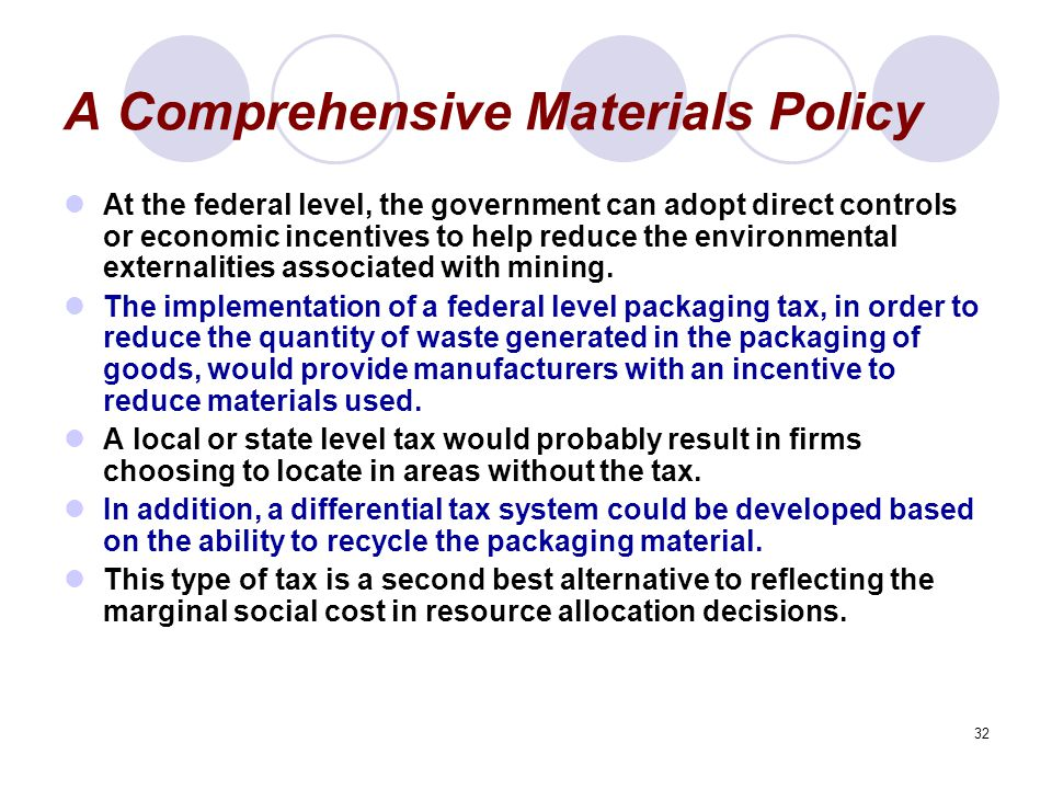 32 A Comprehensive Materials Policy At the federal level, the government can adopt direct controls or economic incentives to help reduce the environmental externalities associated with mining.