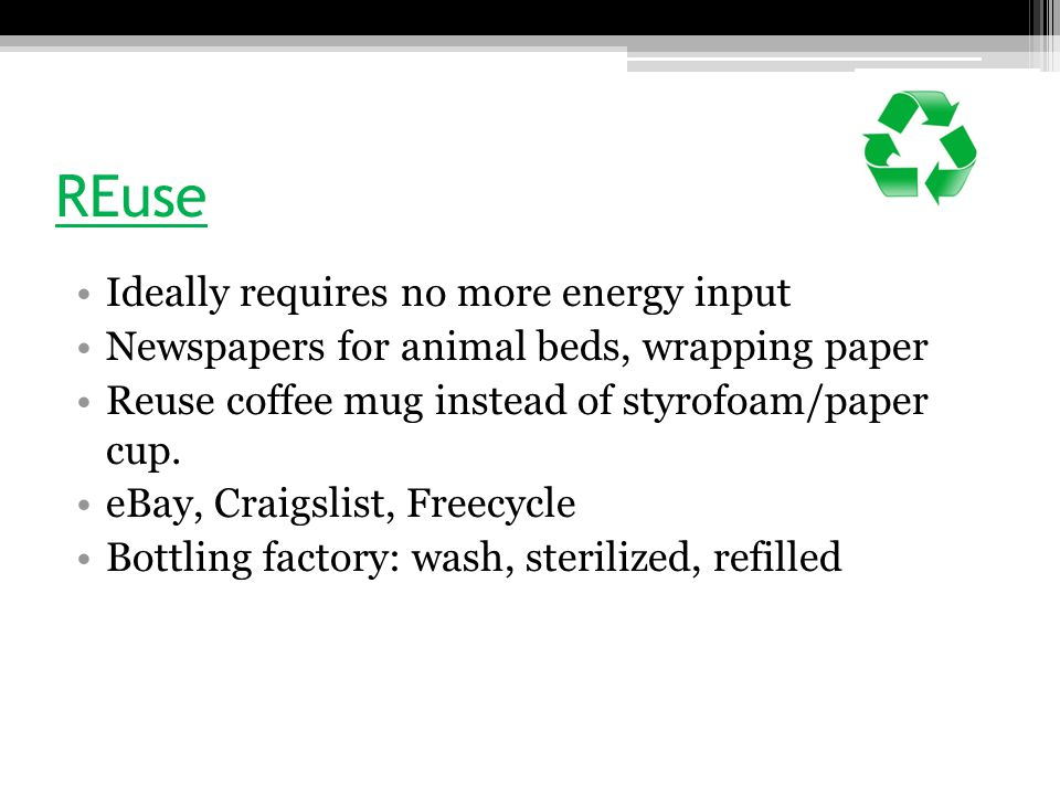 REcycle Convert materials into raw materials for some other purpose ▫Closed-loop: recycle into same product (aluminum cans) – cheaper to recycle than to make new ▫Open-loop: plastic soda bottle into polar fleece jacket, tires into playground  Avoids landfill, but still requires raw material (petroleum) for new bottles