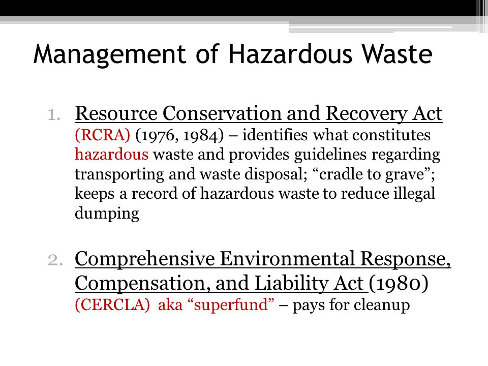 Management of Hazardous Waste Cleaning up existing hazardous waste: superfund program ▫400,000 waste sites  Leaking chemical storage tanks and drums (right)  Pesticides dumps  Piles of mining wastes States with the greatest number of sites New Jersey (115) California (93) Pennsylvania (93) New York (86) Michigan (65)