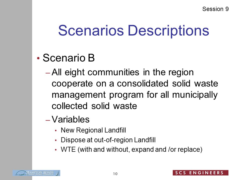 Session 9 Scenarios Descriptions Scenario B – All eight communities in the region cooperate on a consolidated solid waste management program for all municipally collected solid waste – Variables New Regional Landfill Dispose at out-of-region Landfill WTE (with and without, expand and /or replace) 10