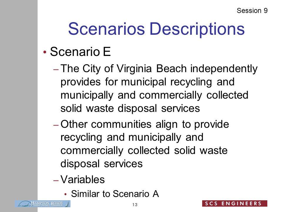 Session 9 Scenarios Descriptions Scenario E – The City of Virginia Beach independently provides for municipal recycling and municipally and commercially collected solid waste disposal services – Other communities align to provide recycling and municipally and commercially collected solid waste disposal services – Variables Similar to Scenario A 13