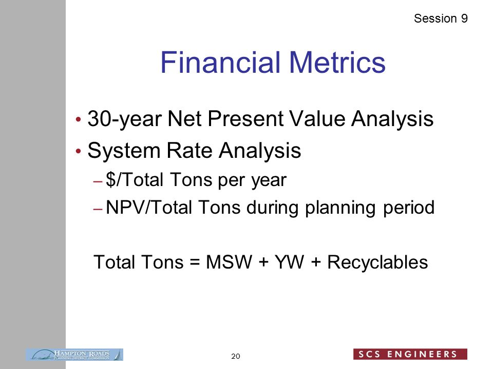 Session 9 Financial Metrics 30-year Net Present Value Analysis System Rate Analysis – $/Total Tons per year – NPV/Total Tons during planning period Total Tons = MSW + YW + Recyclables 20