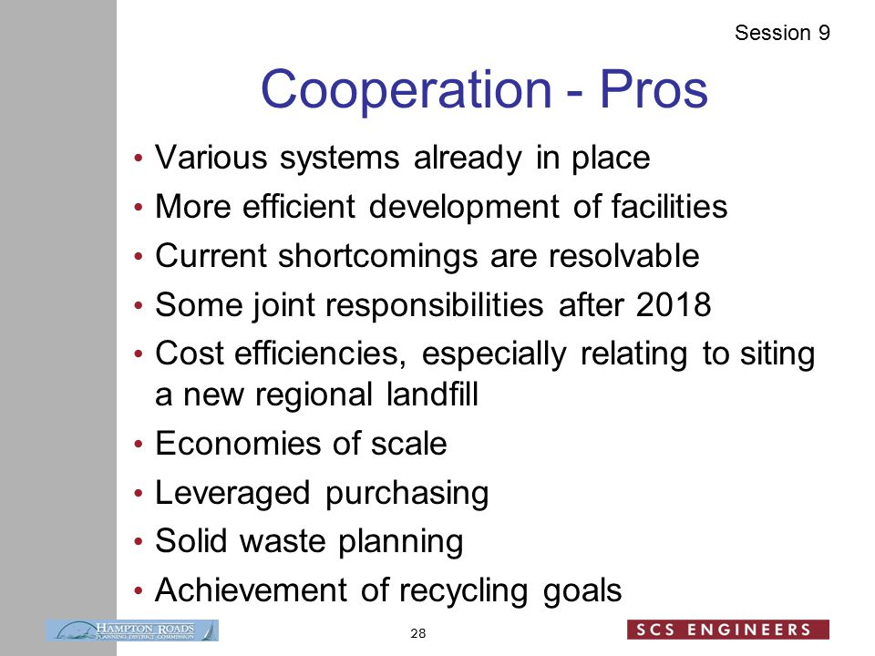 Session 9 Cooperation - Pros Various systems already in place More efficient development of facilities Current shortcomings are resolvable Some joint responsibilities after 2018 Cost efficiencies, especially relating to siting a new regional landfill Economies of scale Leveraged purchasing Solid waste planning Achievement of recycling goals 28