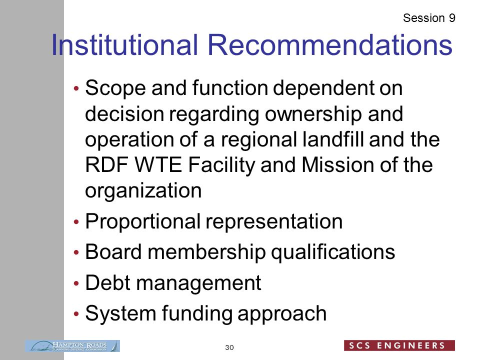 Session 9 Institutional Recommendations Scope and function dependent on decision regarding ownership and operation of a regional landfill and the RDF WTE Facility and Mission of the organization Proportional representation Board membership qualifications Debt management System funding approach 30