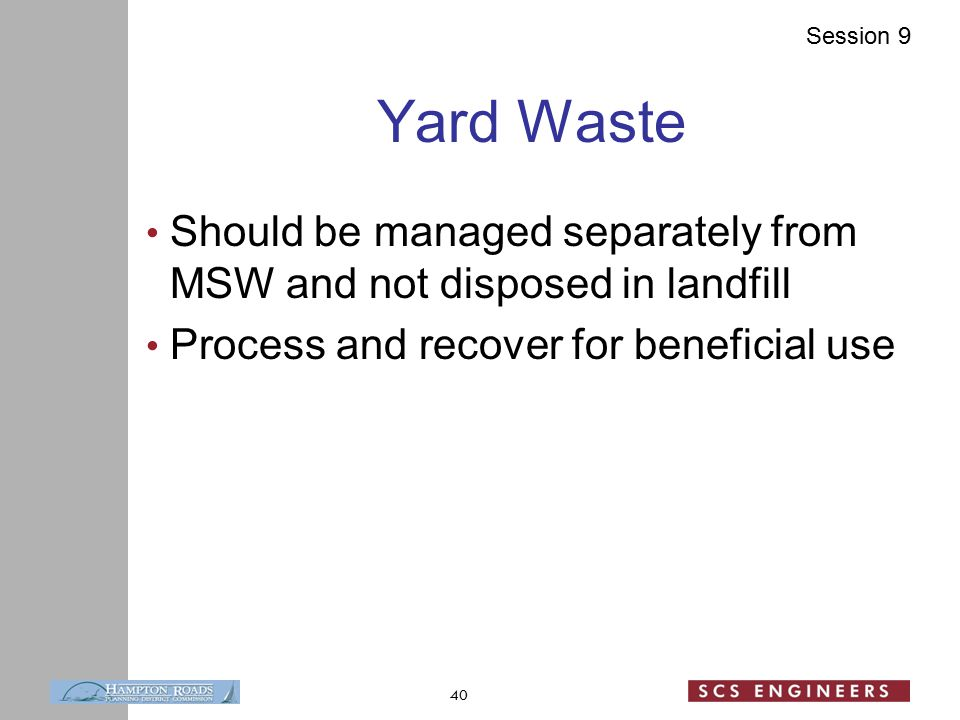 Session 9 Yard Waste Should be managed separately from MSW and not disposed in landfill Process and recover for beneficial use 40