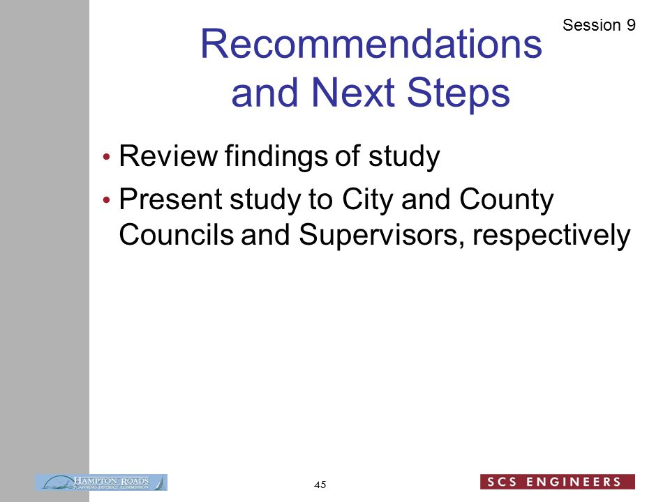 Session 9 Recommendations and Next Steps Review findings of study Present study to City and County Councils and Supervisors, respectively 45