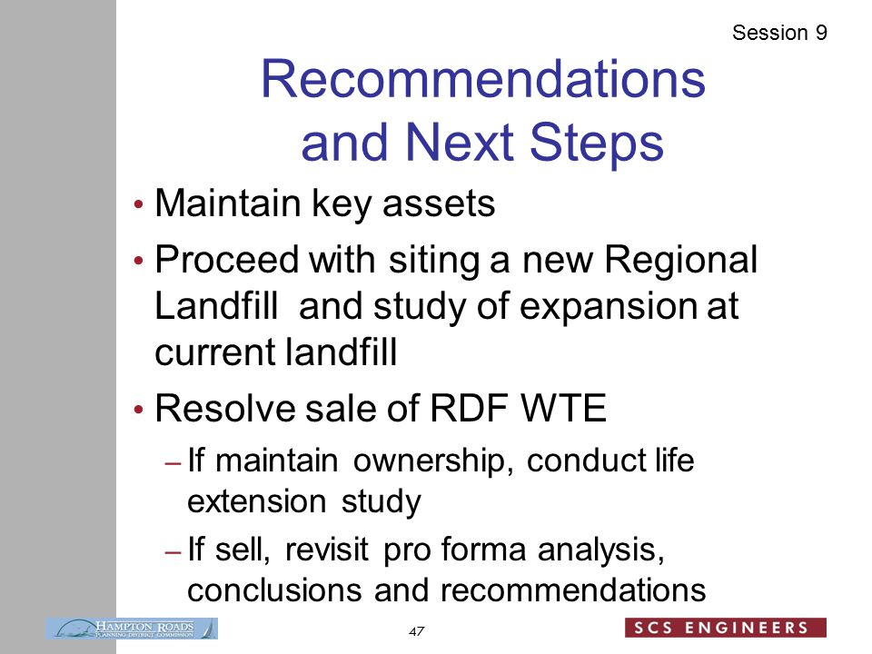 Session 9 Recommendations and Next Steps Maintain key assets Proceed with siting a new Regional Landfill and study of expansion at current landfill Resolve sale of RDF WTE – If maintain ownership, conduct life extension study – If sell, revisit pro forma analysis, conclusions and recommendations 47