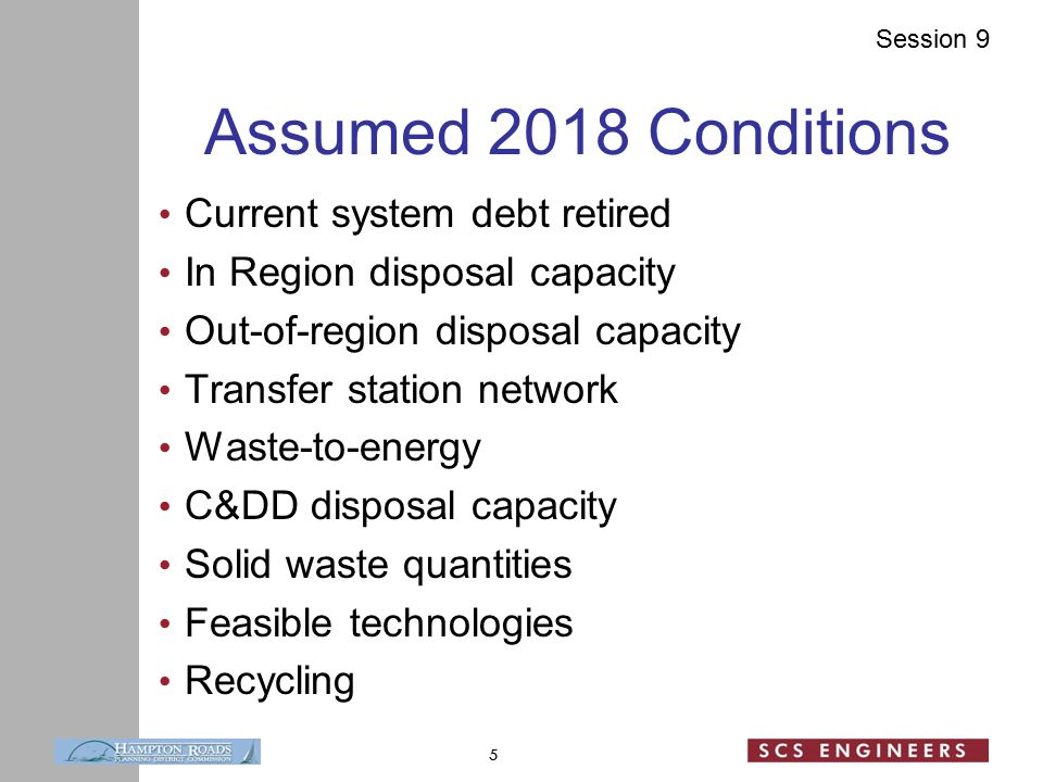 Session 9 Assumed 2018 Conditions Current system debt retired In Region disposal capacity Out-of-region disposal capacity Transfer station network Waste-to-energy C&DD disposal capacity Solid waste quantities Feasible technologies Recycling 5