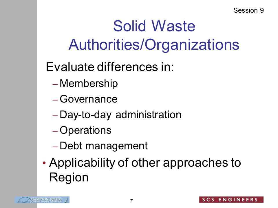 Session 9 Solid Waste Authorities/Organizations Evaluate differences in: – Membership – Governance – Day-to-day administration – Operations – Debt management Applicability of other approaches to Region 7