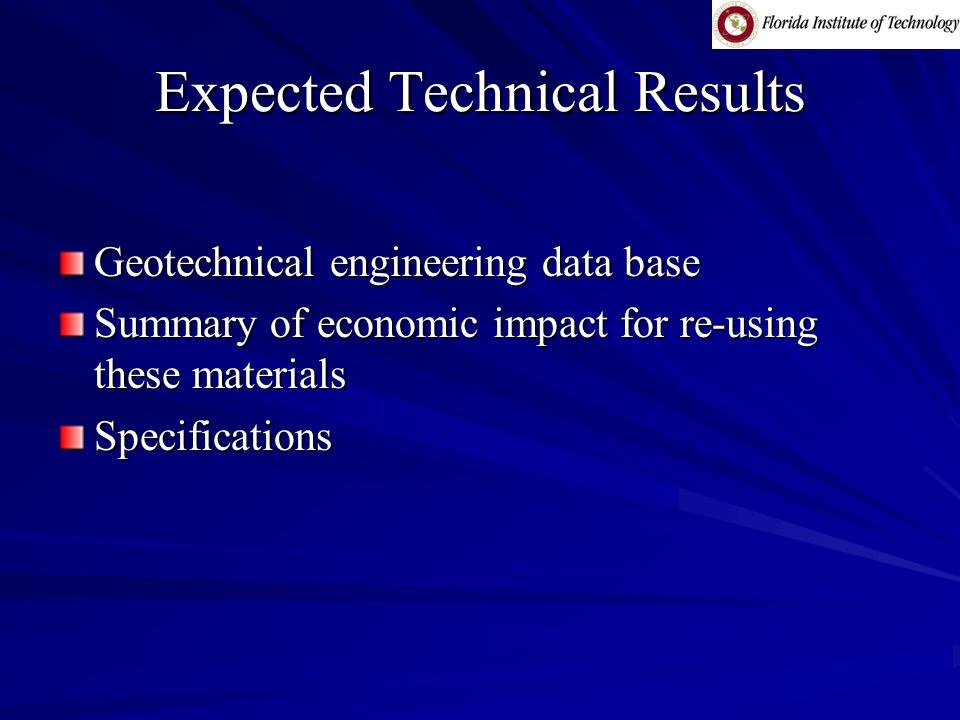Expected Technical Results Geotechnical engineering data base Summary of economic impact for re-using these materials Specifications