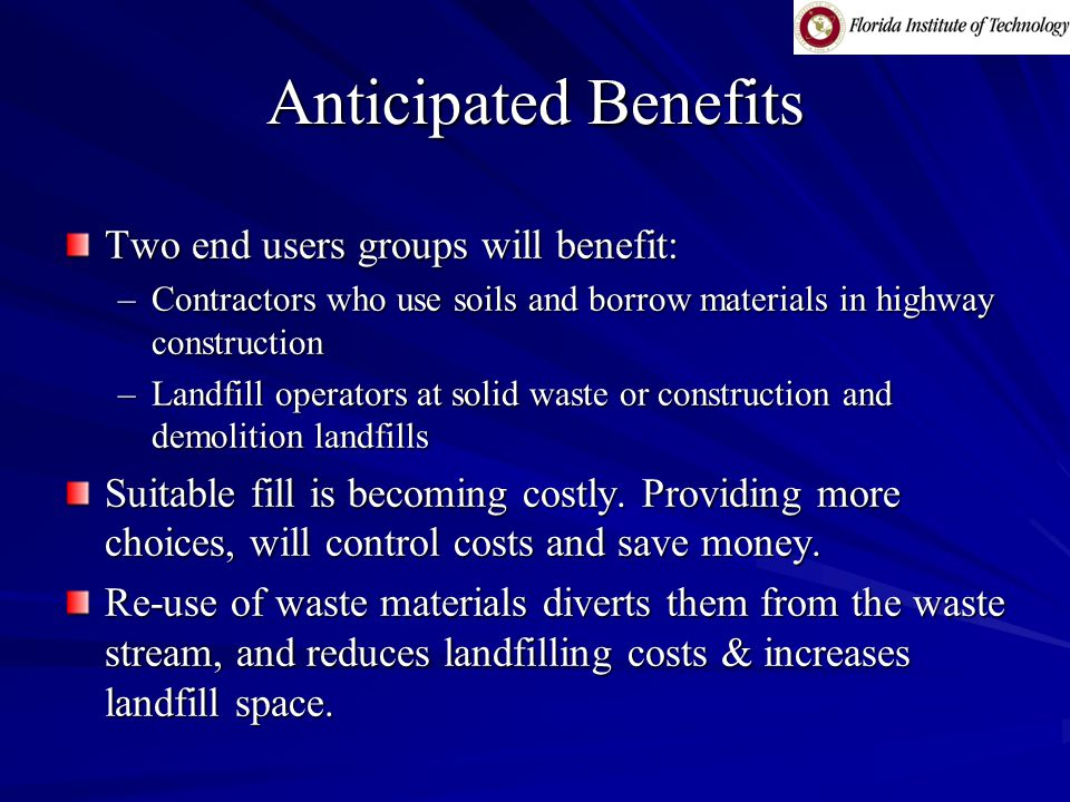 Anticipated Benefits Two end users groups will benefit: –Contractors who use soils and borrow materials in highway construction –Landfill operators at solid waste or construction and demolition landfills Suitable fill is becoming costly.