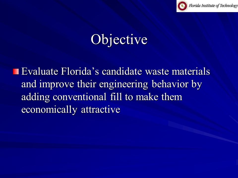 Objective Evaluate Florida's candidate waste materials and improve their engineering behavior by adding conventional fill to make them economically attractive