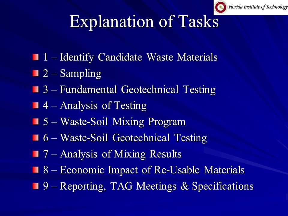 Explanation of Tasks 1 – Identify Candidate Waste Materials 2 – Sampling 3 – Fundamental Geotechnical Testing 4 – Analysis of Testing 5 – Waste-Soil Mixing Program 6 – Waste-Soil Geotechnical Testing 7 – Analysis of Mixing Results 8 – Economic Impact of Re-Usable Materials 9 – Reporting, TAG Meetings & Specifications