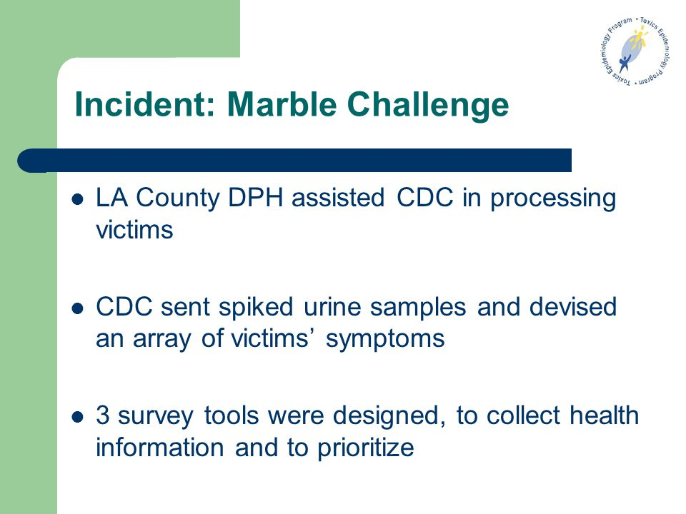 Incident: Marble Challenge LA County DPH assisted CDC in processing victims CDC sent spiked urine samples and devised an array of victims' symptoms 3 survey tools were designed, to collect health information and to prioritize