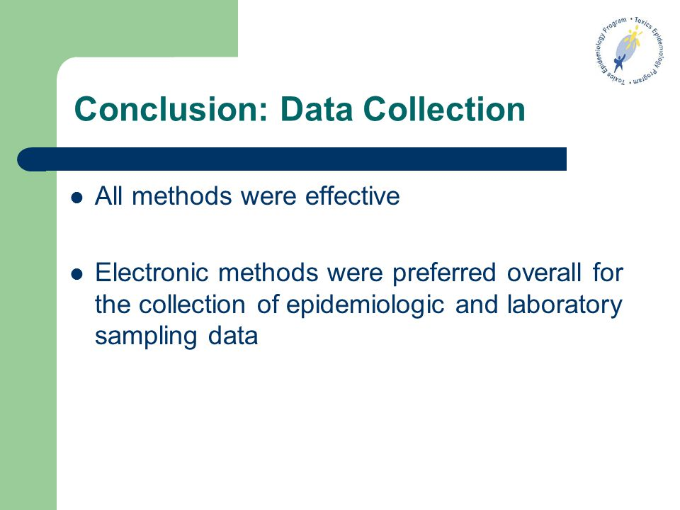 Conclusion: Data Collection All methods were effective Electronic methods were preferred overall for the collection of epidemiologic and laboratory sampling data