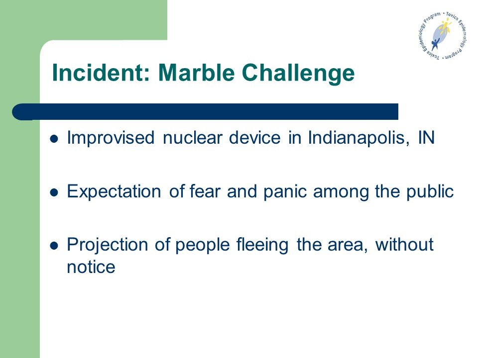 Incident: Marble Challenge Improvised nuclear device in Indianapolis, IN Expectation of fear and panic among the public Projection of people fleeing the area, without notice