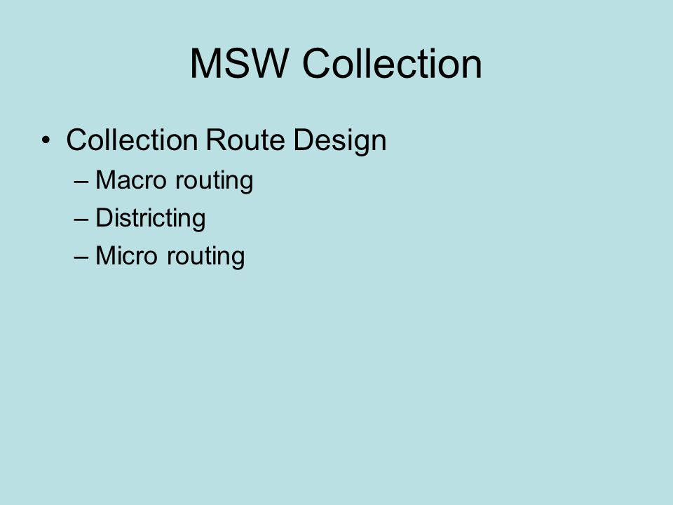MSW Collection Collection Route Design –Macro routing –Districting –Micro routing
