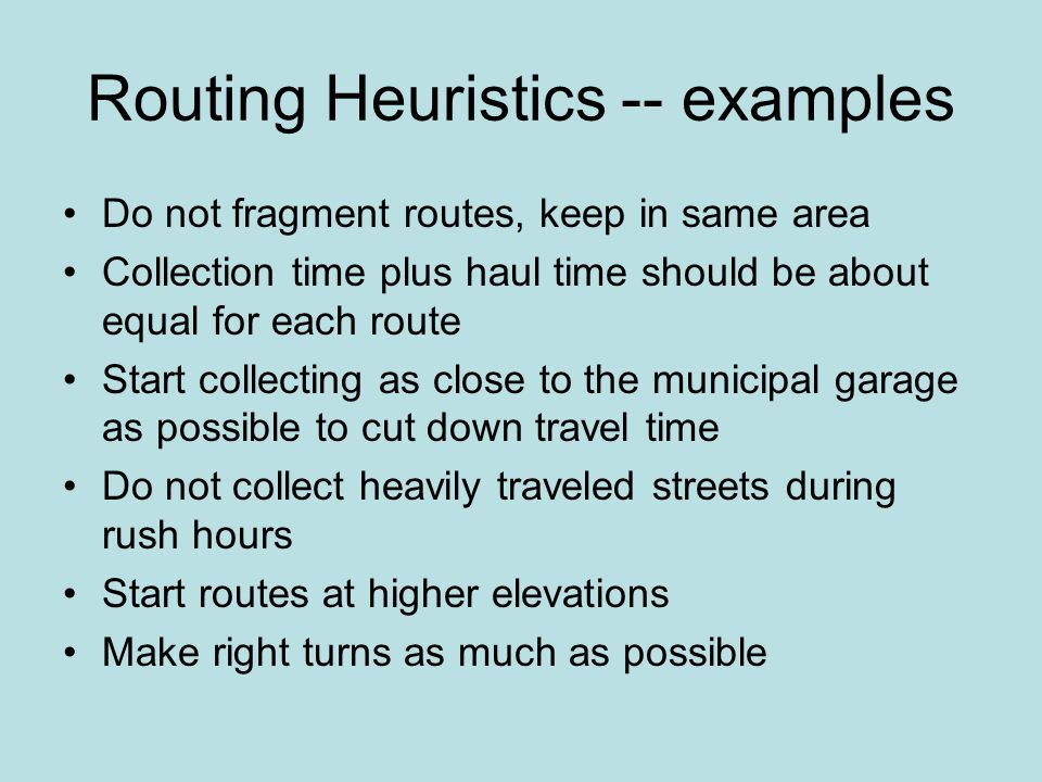 Routing Heuristics -- examples Do not fragment routes, keep in same area Collection time plus haul time should be about equal for each route Start collecting as close to the municipal garage as possible to cut down travel time Do not collect heavily traveled streets during rush hours Start routes at higher elevations Make right turns as much as possible