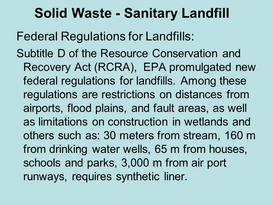 Solid Waste - Sanitary Landfill Federal Regulations for Landfills: Subtitle D of the Resource Conservation and Recovery Act (RCRA), EPA promulgated new federal regulations for landfills.