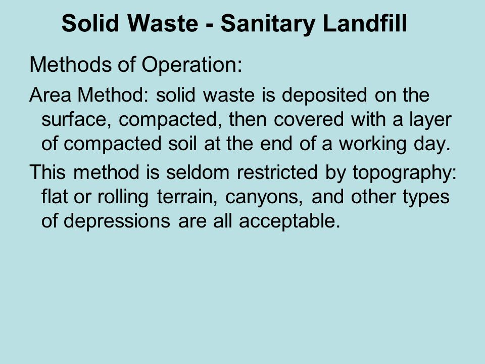 Methods of Operation: Area Method: solid waste is deposited on the surface, compacted, then covered with a layer of compacted soil at the end of a working day.