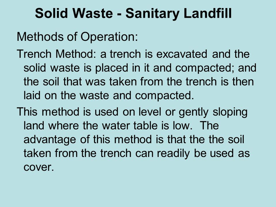 Solid Waste - Sanitary Landfill Methods of Operation: Trench Method: a trench is excavated and the solid waste is placed in it and compacted; and the soil that was taken from the trench is then laid on the waste and compacted.
