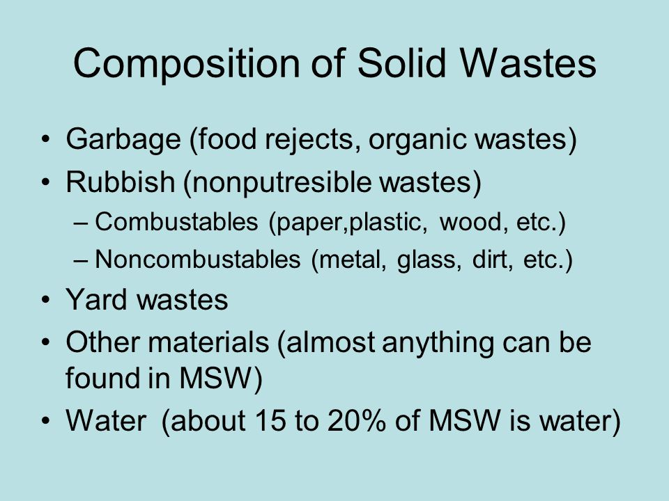 Composition of Solid Wastes Garbage (food rejects, organic wastes) Rubbish (nonputresible wastes) –Combustables (paper,plastic, wood, etc.) –Noncombustables (metal, glass, dirt, etc.) Yard wastes Other materials (almost anything can be found in MSW) Water (about 15 to 20% of MSW is water)