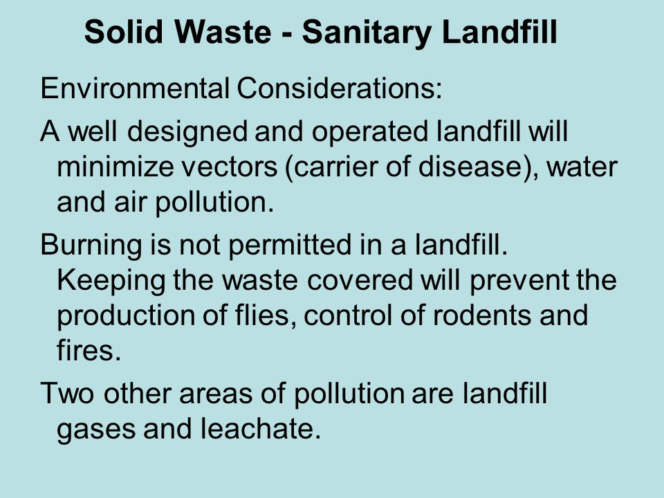 Solid Waste - Sanitary Landfill Environmental Considerations: A well designed and operated landfill will minimize vectors (carrier of disease), water and air pollution.