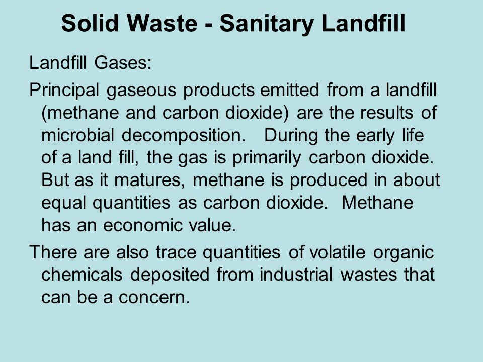 Solid Waste - Sanitary Landfill Landfill Gases: Principal gaseous products emitted from a landfill (methane and carbon dioxide) are the results of microbial decomposition.