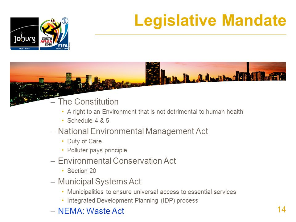 14 Legislative Mandate ______________________________________________________________________ –The Constitution A right to an Environment that is not detrimental to human health Schedule 4 & 5 –National Environmental Management Act Duty of Care Polluter pays principle –Environmental Conservation Act Section 20 –Municipal Systems Act Municipalities to ensure universal access to essential services Integrated Development Planning (IDP) process –NEMA: Waste Act