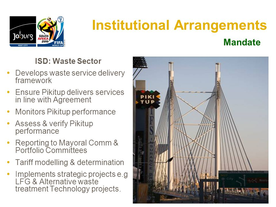 9 Institutional Arrangements Pikitup Johannesburg (Pty) Ltd Municipal Owned Entity, 100% owned by CoJ Delivers waste services according to Service Delivery Agreement (SDA) Implements critical priorities as per GDS, IDP & other priorities Develops annual business plans outlining service levels, methods Renumerated by CoJ via service fee & Capex funding Reports monthly, quarterly & annually Mandate