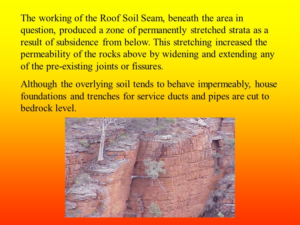 The working of the Roof Soil Seam, beneath the area in question, produced a zone of permanently stretched strata as a result of subsidence from below.