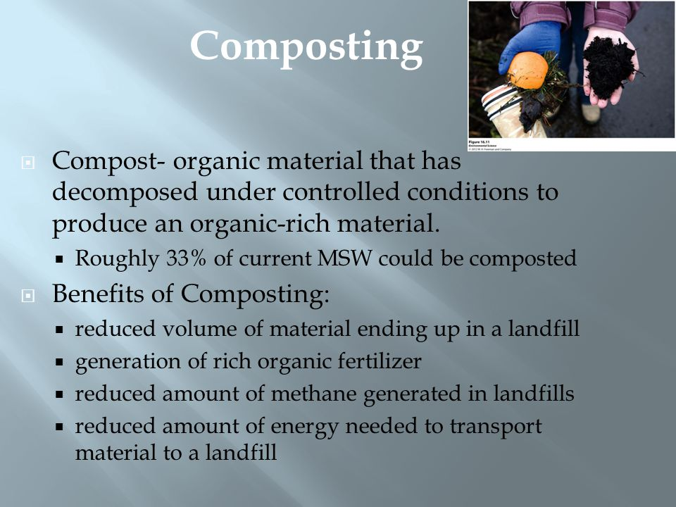  Compost- organic material that has decomposed under controlled conditions to produce an organic-rich material.  Roughly 33% of current MSW could be